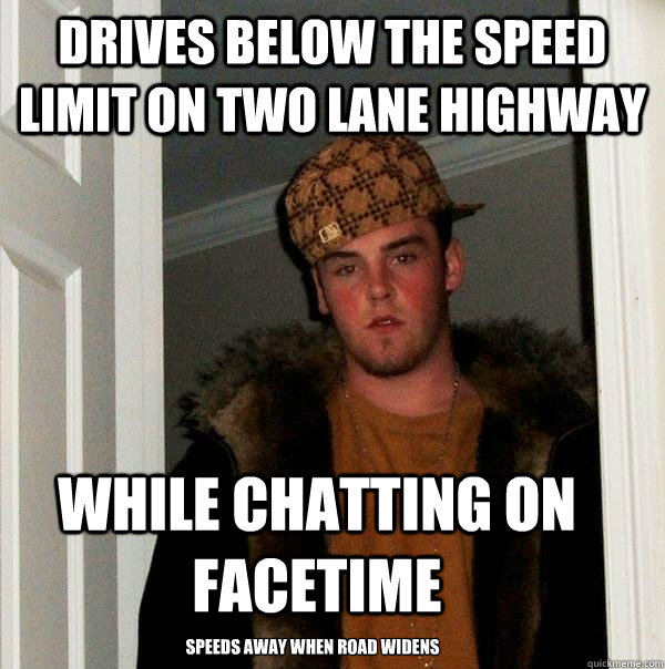 drives below the speed limit on two lane highway while chatting on facetime speeds away when road widens - drives below the speed limit on two lane highway while chatting on facetime speeds away when road widens  Scumbag Steve