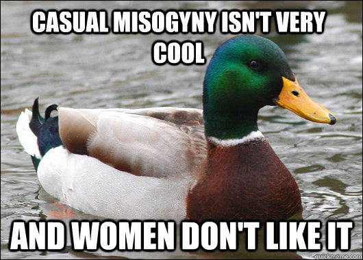 Casual misogyny isn't very cool and women don't like it - Casual misogyny isn't very cool and women don't like it  Actual Advice Mallard