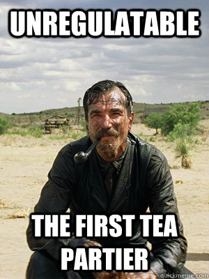 Unregulatable The First Tea partier - Unregulatable The First Tea partier  Daniel Plainview