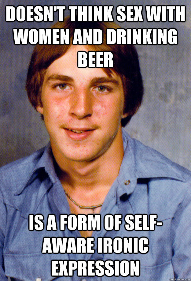 DOESN'T THINK SEX WITH WOMEN AND DRINKING BEER IS A FORM OF SELF-AWARE IRONIC EXPRESSION - DOESN'T THINK SEX WITH WOMEN AND DRINKING BEER IS A FORM OF SELF-AWARE IRONIC EXPRESSION  Old Economy Steven