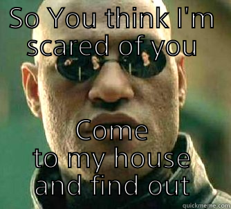 SO YOU THINK I'M SCARED OF YOU COME TO MY HOUSE AND FIND OUT Matrix Morpheus