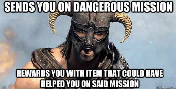 Sends you on dangerous mission Rewards you with item that could have helped you on said mission