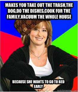 Makes you take out the trash,the dog,do the dishes,cook for the family,vacuum the whole house because she wants to go to bed early - Makes you take out the trash,the dog,do the dishes,cook for the family,vacuum the whole house because she wants to go to bed early  Scumbag sheltering suburban mom