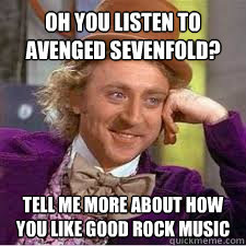 Oh you listen to Avenged Sevenfold? Tell me more about how you like good rock music - Oh you listen to Avenged Sevenfold? Tell me more about how you like good rock music  WILLY WONKA SARCASM