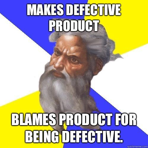 Makes defective product Blames product for being defective. - Makes defective product Blames product for being defective.  Advice God