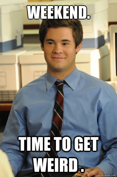 weekend. time to get weird . - weekend. time to get weird .  Adam workaholics