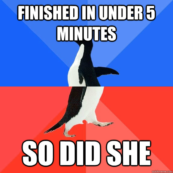 Finished in under 5 minutes  So did she - Finished in under 5 minutes  So did she  Socially Awkward Awesome Penguin