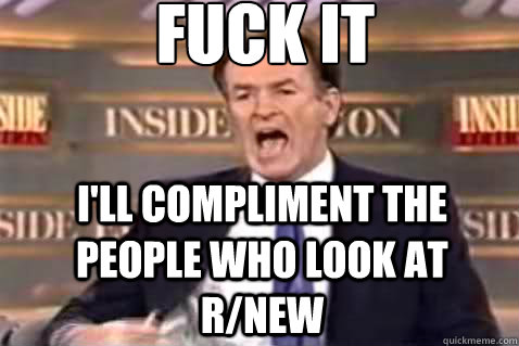 fuck it I'll compliment the people who look at r/new - fuck it I'll compliment the people who look at r/new  Fuck It Bill OReilly