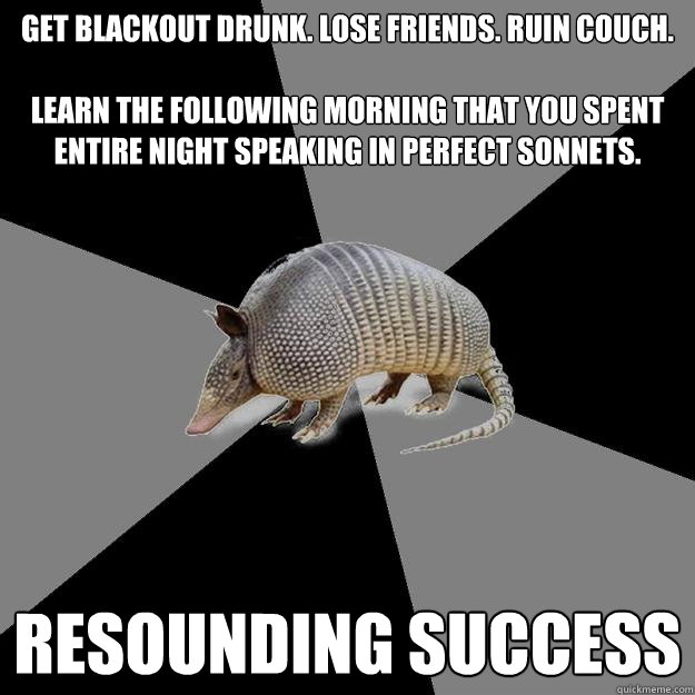 Get blackout drunk. Lose friends. ruin couch.   Learn the following morning that you spent entire night speaking in perfect sonnets. resounding success