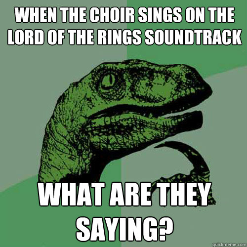 When the choir sings on the Lord of the Rings soundtrack what are they saying? - When the choir sings on the Lord of the Rings soundtrack what are they saying?  Philosoraptor