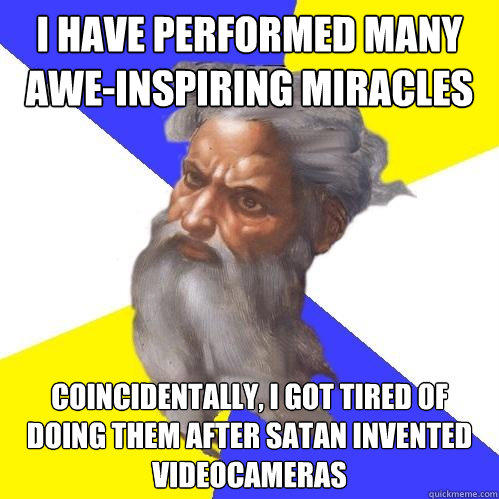 I have performed many awe-inspiring miracles coincidentally, I got tired of doing them after Satan invented videocameras - I have performed many awe-inspiring miracles coincidentally, I got tired of doing them after Satan invented videocameras  Advice God