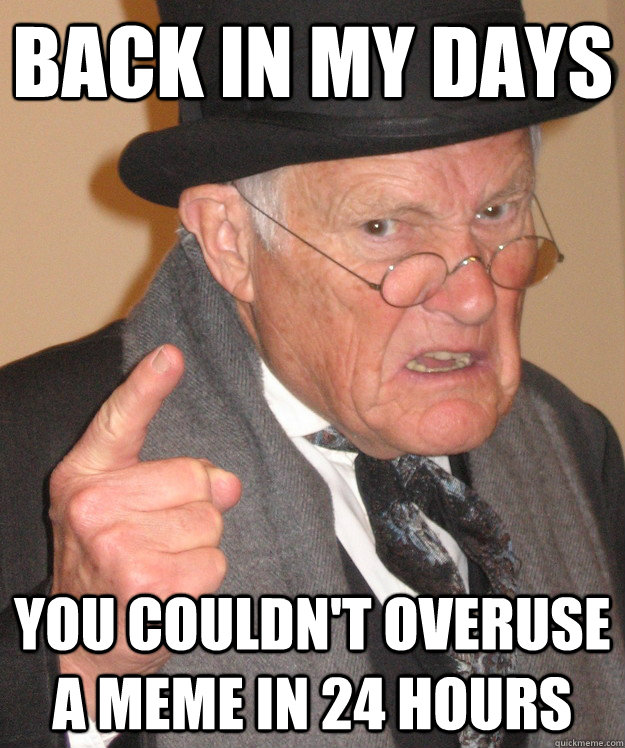 Back in my days you couldn't overuse a meme in 24 hours  Angry Old Man