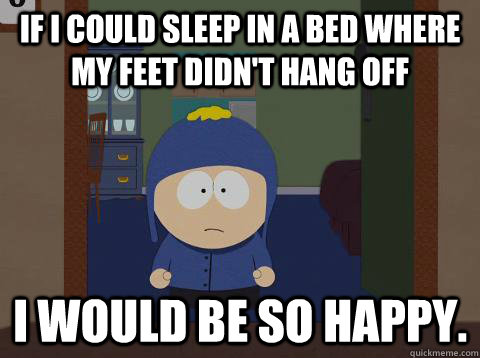 if i could sleep in a bed where my feet didn't hang off I would be so happy.