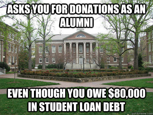 asks you for donations as an alumni Even though you owe $80,000 in student loan debt - asks you for donations as an alumni Even though you owe $80,000 in student loan debt  Scumbag University