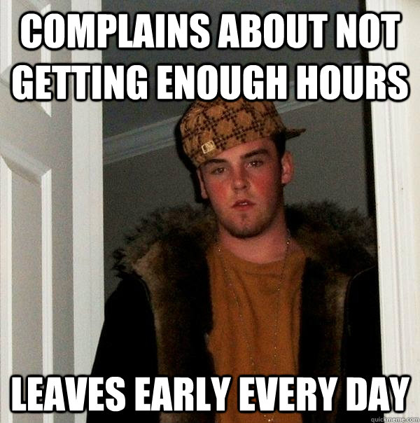Complains about not getting enough hours Leaves early every day - Complains about not getting enough hours Leaves early every day  Scumbag Steve
