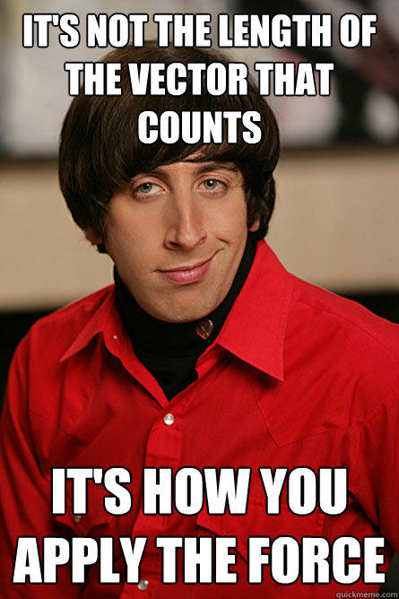It's not the length of the vector that counts it's how you apply the force  Pickup Line Scientist
