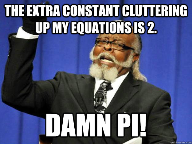 the extra constant cluttering up my equations is 2. damn pi! - the extra constant cluttering up my equations is 2. damn pi!  Toodamnhigh