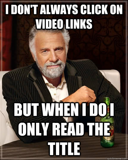 I don't always click on video links but when I do i only read the title - I don't always click on video links but when I do i only read the title  The Most Interesting Man In The World