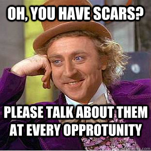 Oh, You have scars? Please talk about them at every opprotunity - Oh, You have scars? Please talk about them at every opprotunity  Creepy Wonka