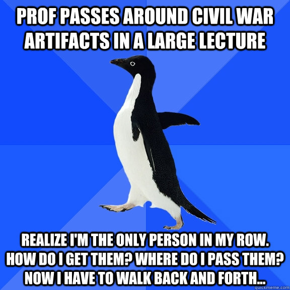 Prof passes around civil war artifacts in a large lecture realize I'm the only person in my row. How do I get them? Where do I pass them? Now I have to walk back and forth... - Prof passes around civil war artifacts in a large lecture realize I'm the only person in my row. How do I get them? Where do I pass them? Now I have to walk back and forth...  Socially Awkward Penguin