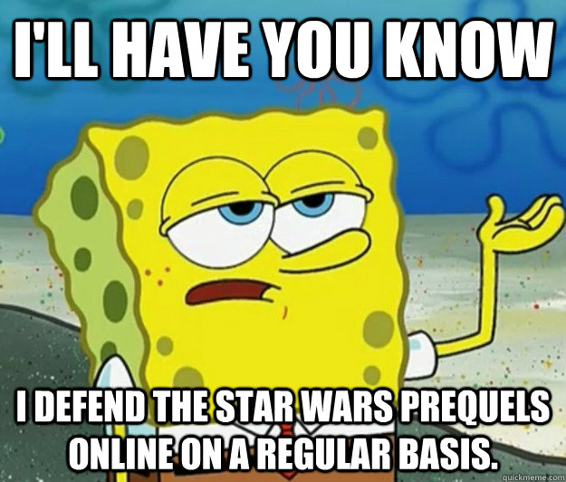 I'll have you know I defend the Star Wars prequels online on a regular basis. - I'll have you know I defend the Star Wars prequels online on a regular basis.  Tough Spongebob