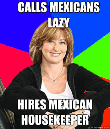 Calls Mexicans lazy Hires mexican housekeeper - Calls Mexicans lazy Hires mexican housekeeper  Sheltering Suburban Mom