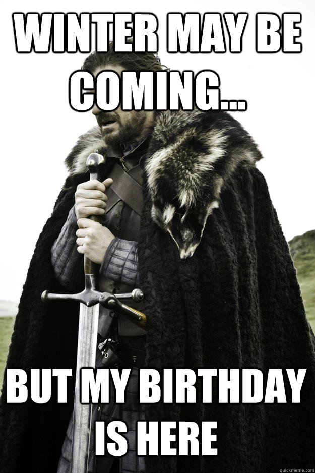 Winter may be coming... But my birthday is here - Winter may be coming... But my birthday is here  Winter is coming