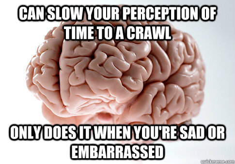Can slow your perception of time to a crawl only does it when you're sad or embarrassed - Can slow your perception of time to a crawl only does it when you're sad or embarrassed  Scumbag Brain
