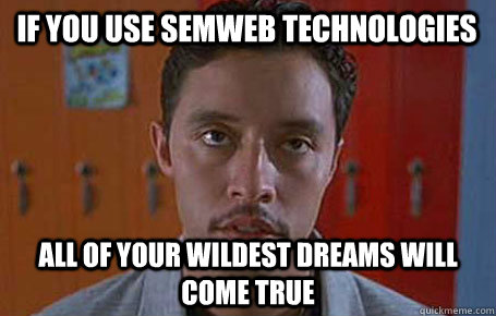 If you use SemWeb technologies All of your wildest dreams will come true