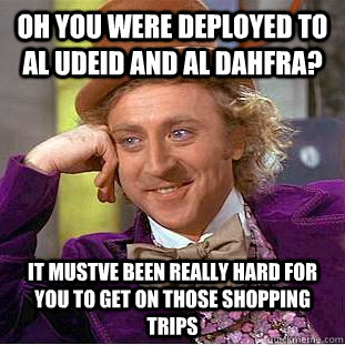 Oh you were deployed to Al Udeid and al dahfra? it mustve been really hard for you to get on those shopping trips - Oh you were deployed to Al Udeid and al dahfra? it mustve been really hard for you to get on those shopping trips  Psychotic Willy Wonka