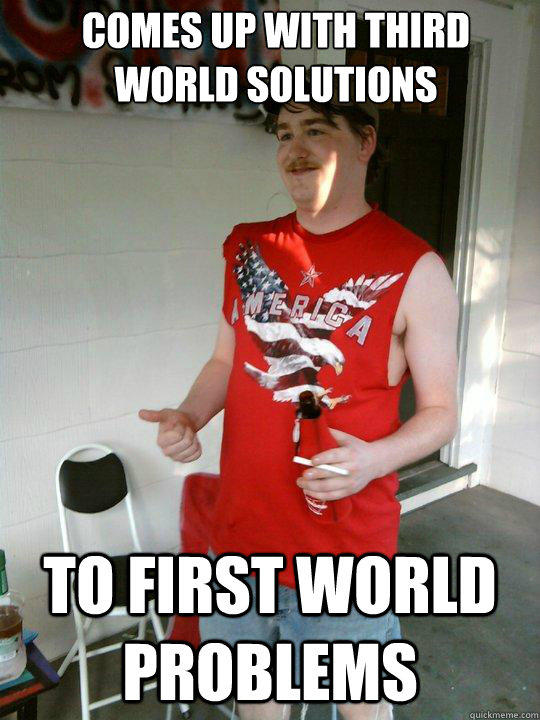 comes up with third world solutions to first world problems  Redneck Randal