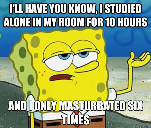 I'll have you know, I studied alone in my room for 10 hours And I only masturbated six times  - I'll have you know, I studied alone in my room for 10 hours And I only masturbated six times   Tough Spongebob