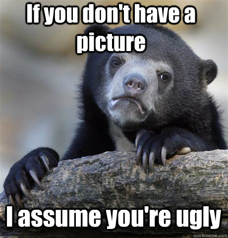 If you don't have a picture I assume you're ugly - If you don't have a picture I assume you're ugly  Confession Bear