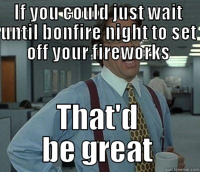 These fireworks are doing my head in. - IF YOU COULD JUST WAIT UNTIL BONFIRE NIGHT TO SET OFF YOUR FIREWORKS THAT'D BE GREAT Bill Lumbergh