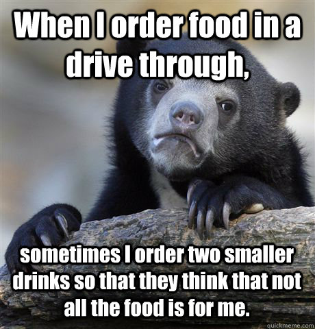 When I order food in a drive through, sometimes I order two smaller drinks so that they think that not all the food is for me. - When I order food in a drive through, sometimes I order two smaller drinks so that they think that not all the food is for me.  Confession Bear