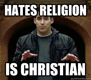 Hates religion IS CHRISTIAN