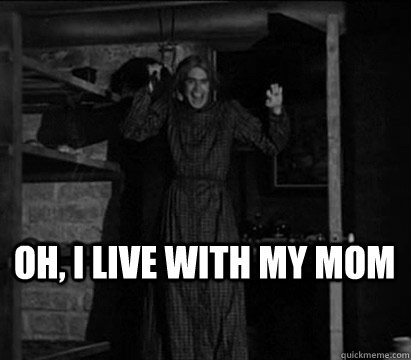 Oh, I live with my mom  - Oh, I live with my mom   Norman Bates