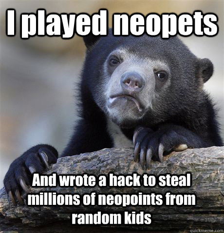 I played neopets And wrote a hack to steal millions of neopoints from random kids - I played neopets And wrote a hack to steal millions of neopoints from random kids  Confession Bear