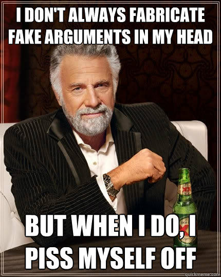 I don't always fabricate fake arguments in my head but when I do, I  piss myself off - I don't always fabricate fake arguments in my head but when I do, I  piss myself off  The Most Interesting Man In The World