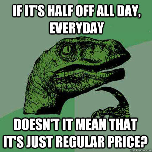 If it's half off all day, everyday Doesn't it mean that it's just regular price? - If it's half off all day, everyday Doesn't it mean that it's just regular price?  Philosoraptor