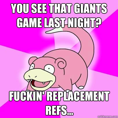 You see that Giants game last night? Fuckin' replacement refs... - You see that Giants game last night? Fuckin' replacement refs...  Slowpoke