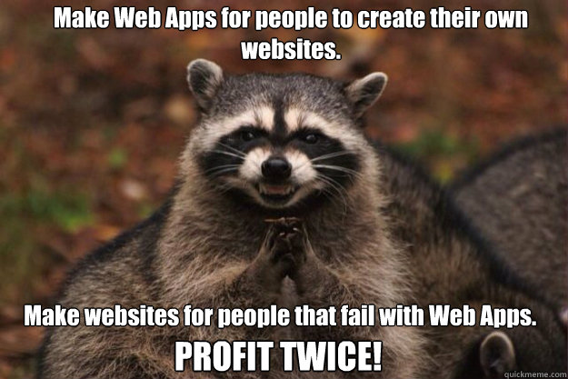 Make Web Apps for people to create their own websites. Make websites for people that fail with Web Apps.   PROFIT TWICE!
