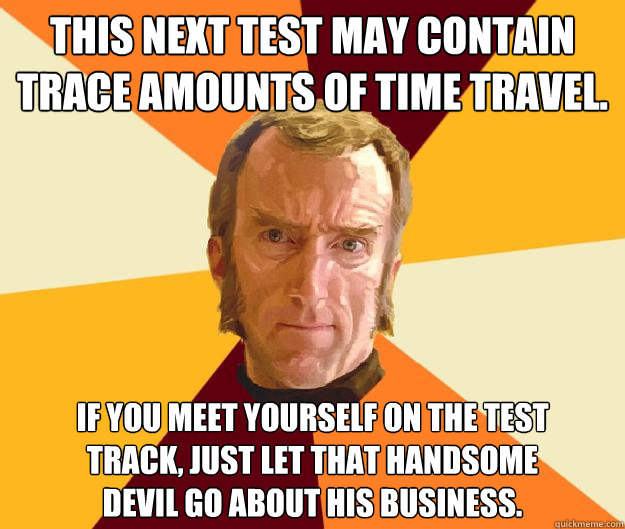 This next test may contain trace amounts of time travel. If you meet yourself on the test track, just let that handsome devil go about his business. - This next test may contain trace amounts of time travel. If you meet yourself on the test track, just let that handsome devil go about his business.  Cave Johnson