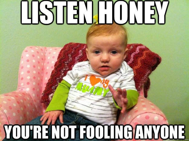 5c94bc4d35e45fbaf23ac04f8fe015bbd932afa4f58fe49581539f21d74e9fcb listen honey you're not fooling anyone intervention baby quickmeme