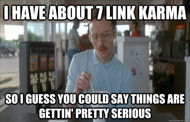 i have about 7 link karma so i guess you could say things are gettin' pretty serious - i have about 7 link karma so i guess you could say things are gettin' pretty serious  Misc