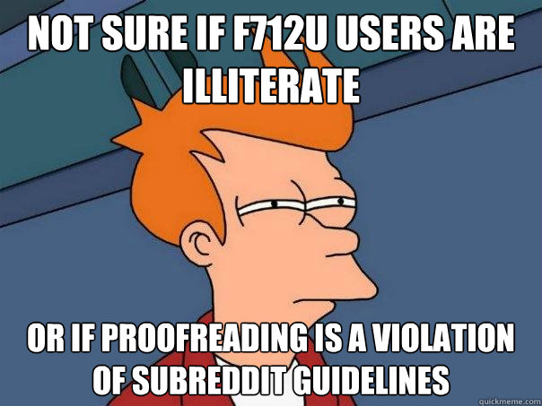 not sure if f712u users are illiterate  or if proofreading is a violation of subreddit guidelines  - not sure if f712u users are illiterate  or if proofreading is a violation of subreddit guidelines   Futurama Fry