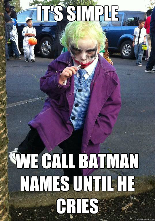 It's simple We call Batman names until he cries - It's simple We call Batman names until he cries  Joker kid