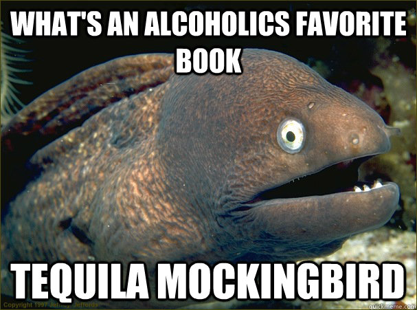 What's an alcoholics favorite book Tequila mockingbird - What's an alcoholics favorite book Tequila mockingbird  Bad Joke Eel
