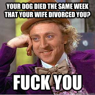 Your dog died the same week that your wife divorced you? Fuck you - Your dog died the same week that your wife divorced you? Fuck you  Condescending Wonka
