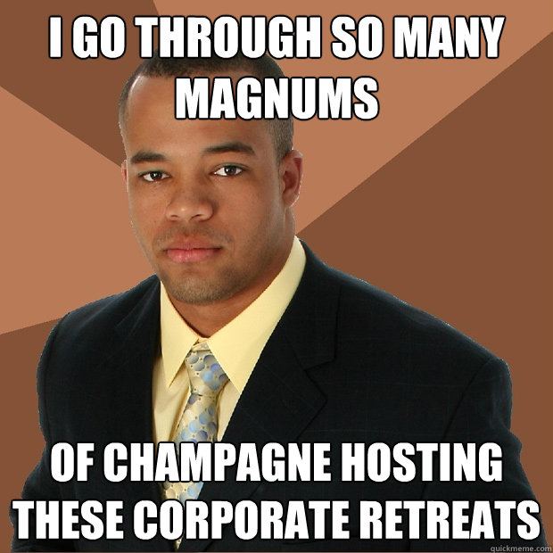I go through so many magnums of champagne hosting these corporate retreats - I go through so many magnums of champagne hosting these corporate retreats  Successful Black Man